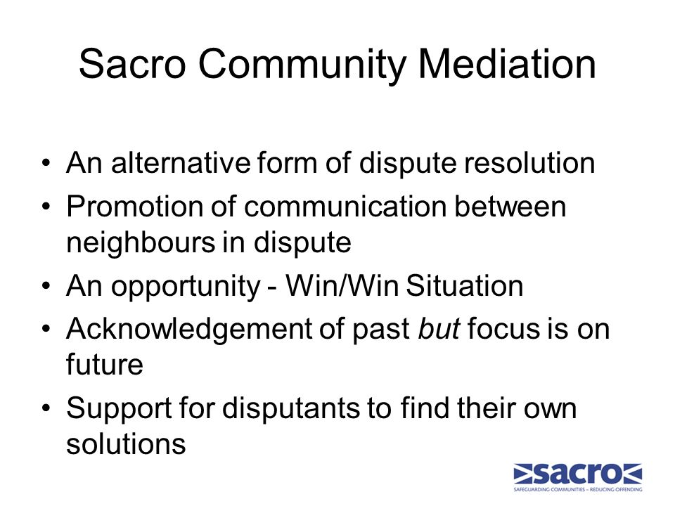 Sacro Community Mediation An alternative form of dispute resolution Promotion of communication between neighbours in dispute An opportunity - Win/Win Situation Acknowledgement of past but focus is on future Support for disputants to find their own solutions