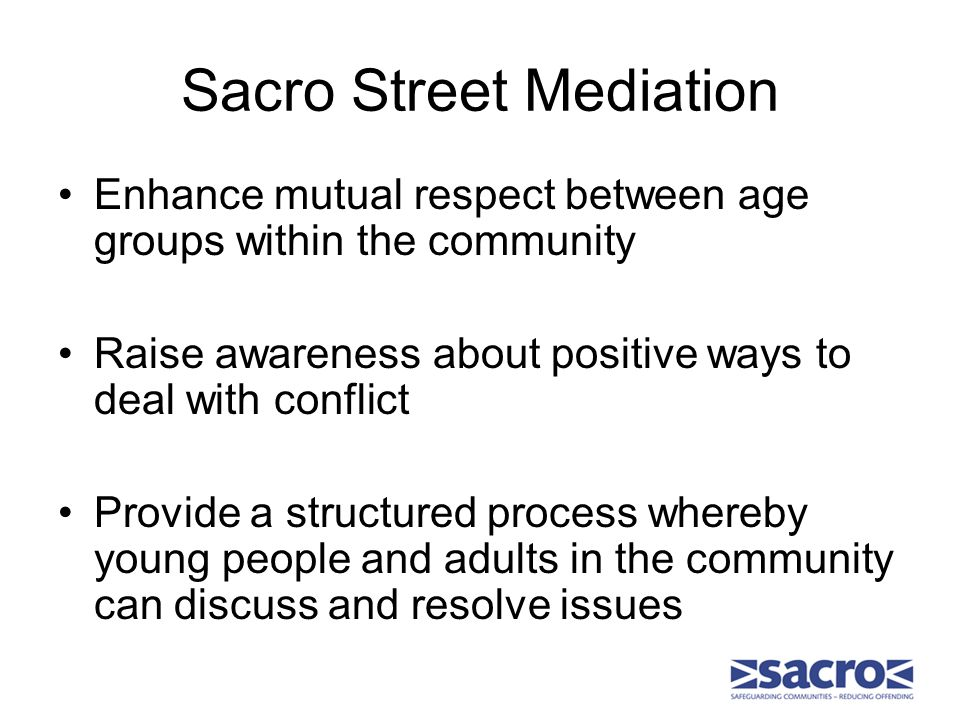Sacro Street Mediation Enhance mutual respect between age groups within the community Raise awareness about positive ways to deal with conflict Provide a structured process whereby young people and adults in the community can discuss and resolve issues