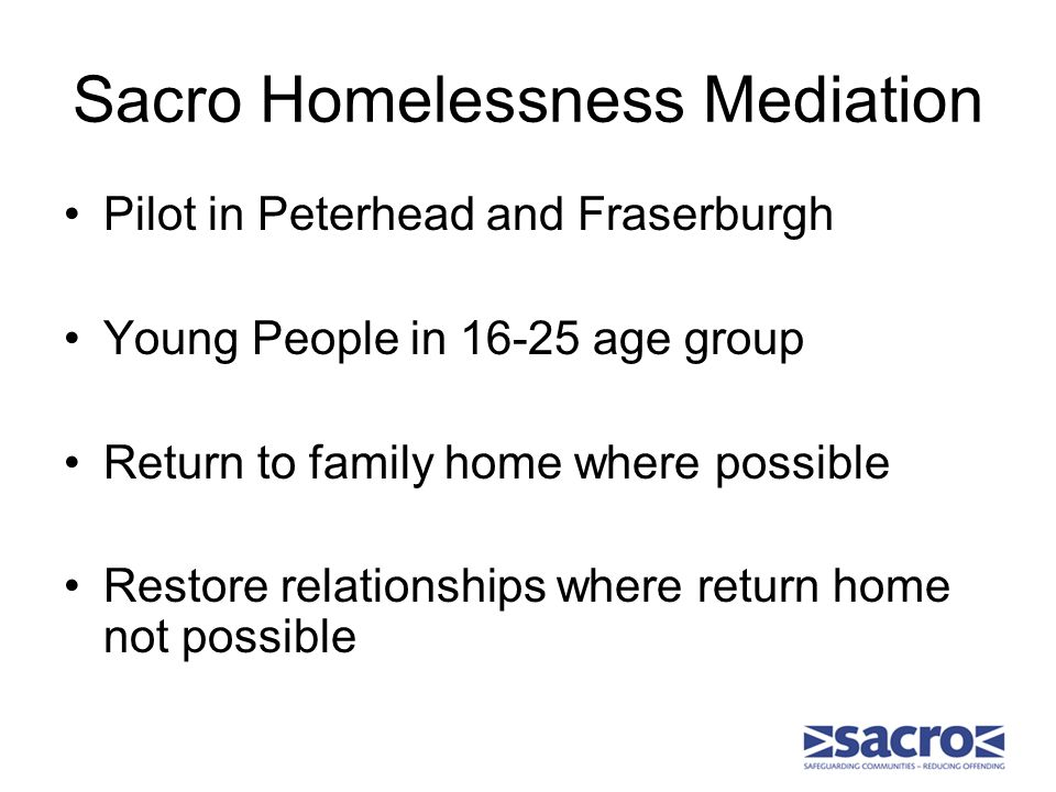 Sacro Homelessness Mediation Pilot in Peterhead and Fraserburgh Young People in 16-25 age group Return to family home where possible Restore relations