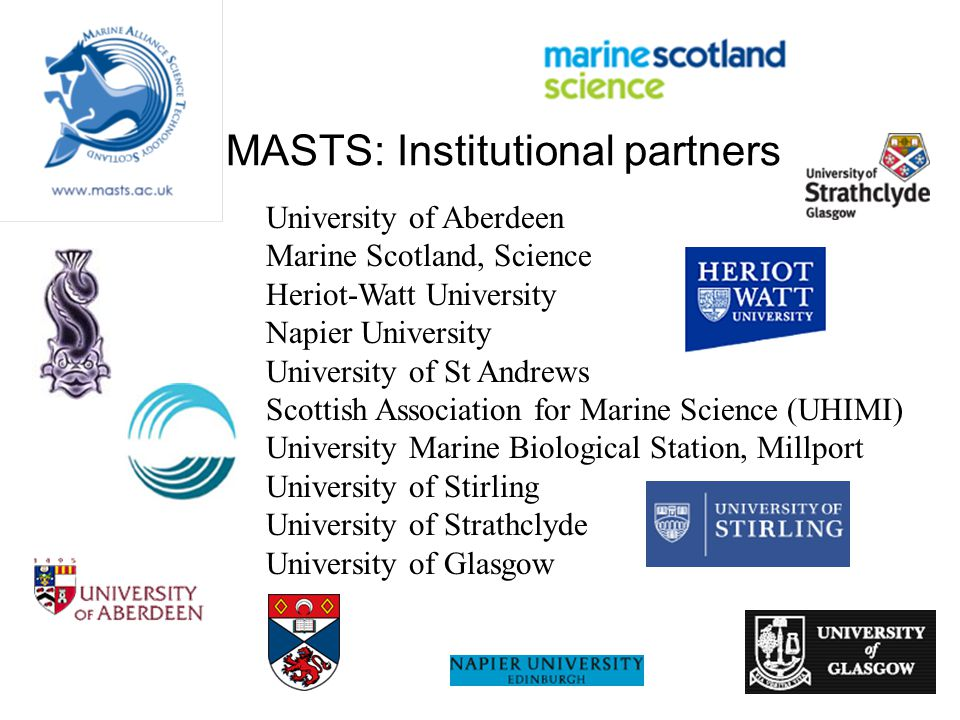 MASTS: Institutional partners University of Aberdeen Marine Scotland, Science Heriot-Watt University Napier University University of St Andrews Scottish Association for Marine Science (UHIMI) University Marine Biological Station, Millport University of Stirling University of Strathclyde University of Glasgow