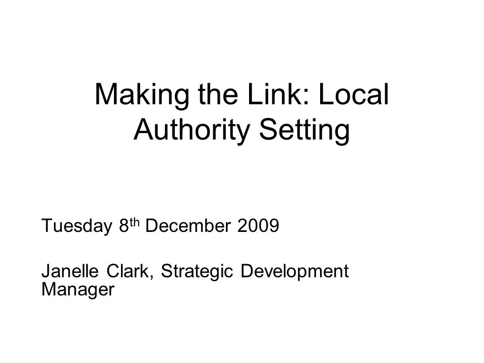 Making the Link: Local Authority Setting Tuesday 8 th December 2009 Janelle Clark, Strategic Development Manager