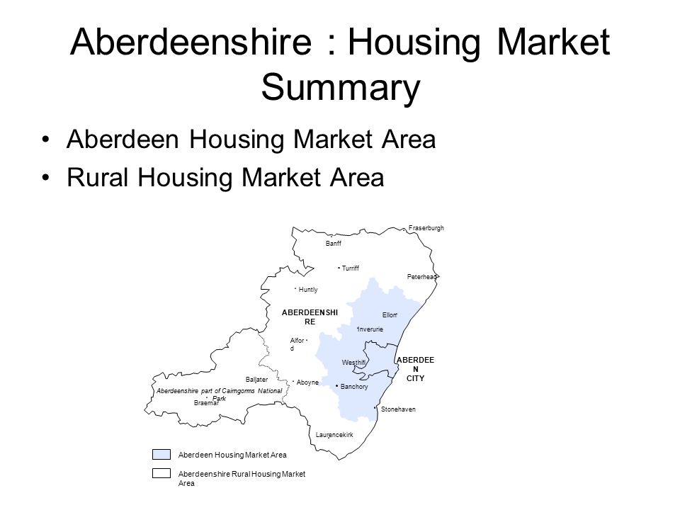 Aberdeenshire : Housing Market Summary Aberdeen Housing Market Area Rural Housing Market Area Ballater Turriff Fraserburgh Banff Stonehaven Braemar Aboyne Alfor d Huntly Laurencekirk Peterhead ABERDEENSHI RE Aberdeen Housing Market Area Banchory Inverurie Ellon Aberdeenshire Rural Housing Market Area Aberdeenshire part of Cairngorms National Park Westhill ABERDEE N CITY