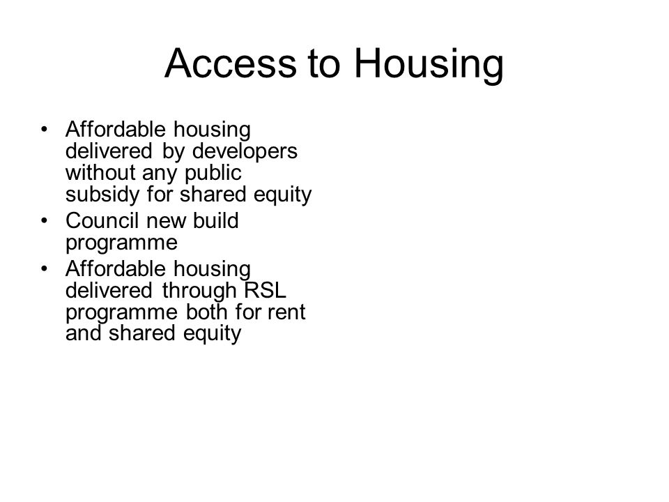 Access to Housing Affordable housing delivered by developers without any public subsidy for shared equity Council new build programme Affordable housing delivered through RSL programme both for rent and shared equity