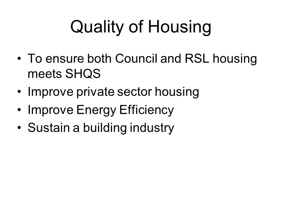 Quality of Housing To ensure both Council and RSL housing meets SHQS Improve private sector housing Improve Energy Efficiency Sustain a building industry