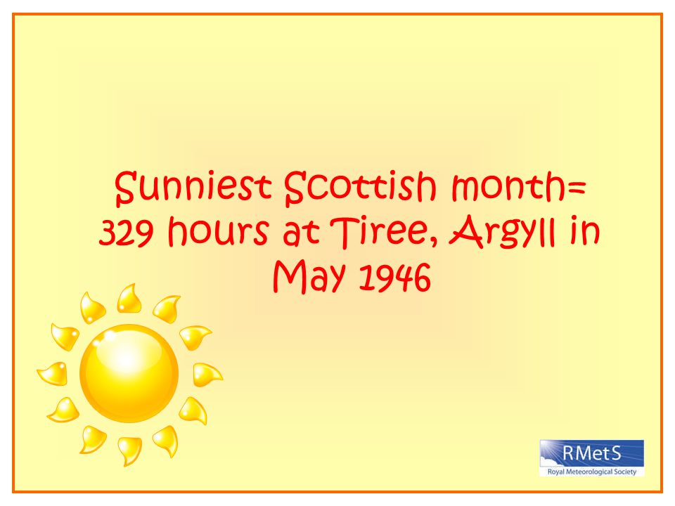 Sunniest Scottish month= 329 hours at Tiree, Argyll in May 1946