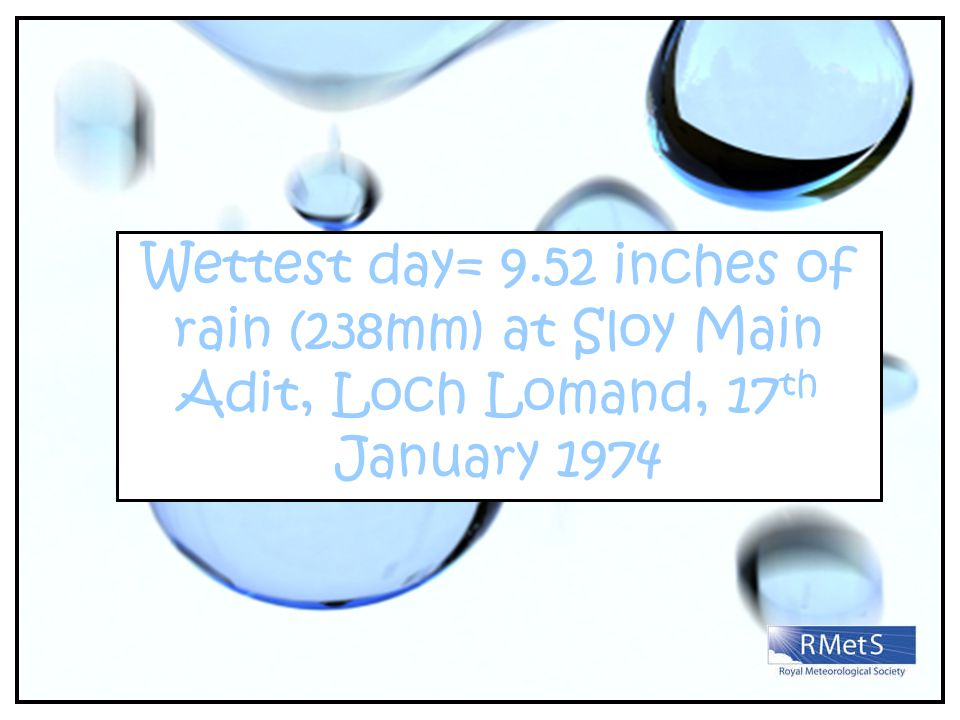 Wettest day= 9.52 inches of rain (238mm) at Sloy Main Adit, Loch Lomand, 17 th January 1974