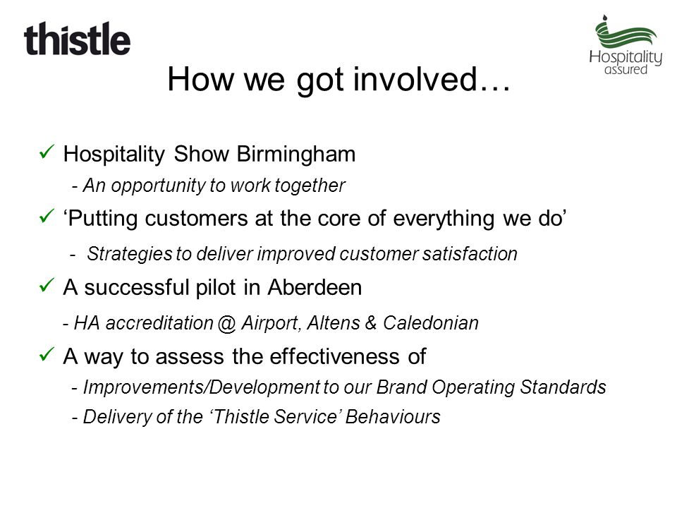 How we got involved… Hospitality Show Birmingham - An opportunity to work together 'Putting customers at the core of everything we do' - Strategies to deliver improved customer satisfaction A successful pilot in Aberdeen - HA accreditation @ Airport, Altens & Caledonian A way to assess the effectiveness of - Improvements/Development to our Brand Operating Standards - Delivery of the 'Thistle Service' Behaviours