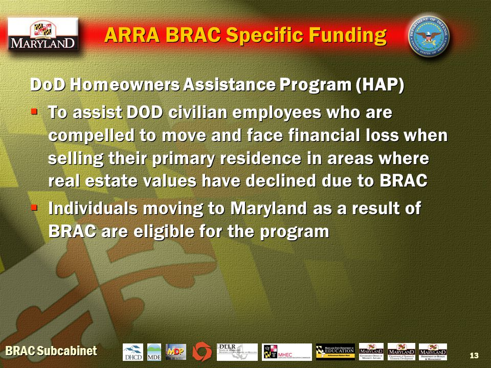 BRAC Subcabinet 13 ARRA BRAC Specific Funding DoD Homeowners Assistance Program (HAP)  To assist DOD civilian employees who are compelled to move and face financial loss when selling their primary residence in areas where real estate values have declined due to BRAC  Individuals moving to Maryland as a result of BRAC are eligible for the program DoD Homeowners Assistance Program (HAP)  To assist DOD civilian employees who are compelled to move and face financial loss when selling their primary residence in areas where real estate values have declined due to BRAC  Individuals moving to Maryland as a result of BRAC are eligible for the program