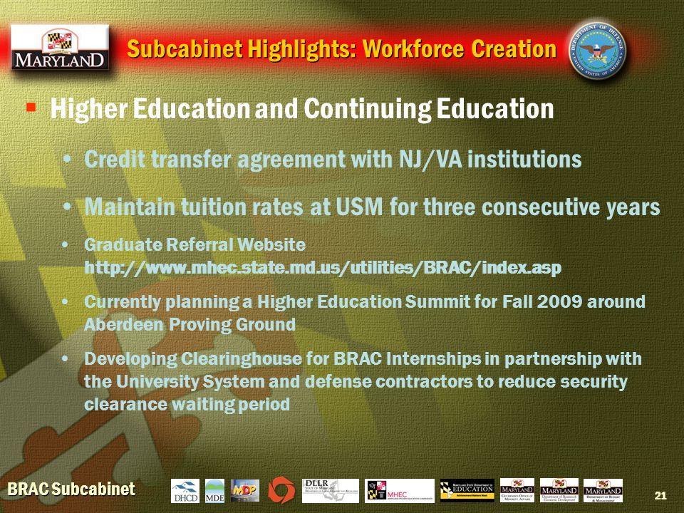 BRAC Subcabinet 21  Higher Education and Continuing Education Credit transfer agreement with NJ/VA institutions Maintain tuition rates at USM for three consecutive years Graduate Referral Website http://www.mhec.state.md.us/utilities/BRAC/index.asp Currently planning a Higher Education Summit for Fall 2009 around Aberdeen Proving Ground Developing Clearinghouse for BRAC Internships in partnership with the University System and defense contractors to reduce security clearance waiting period Subcabinet Highlights: Workforce Creation