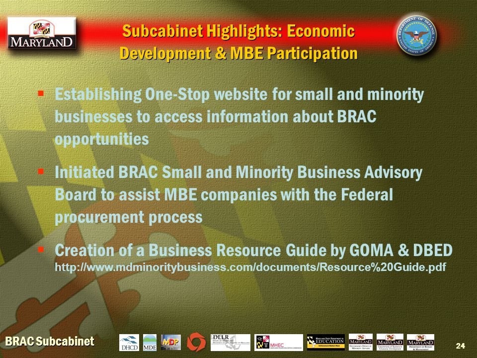 BRAC Subcabinet 24  Establishing One-Stop website for small and minority businesses to access information about BRAC opportunities  Initiated BRAC Small and Minority Business Advisory Board to assist MBE companies with the Federal procurement process  Creation of a Business Resource Guide by GOMA & DBED http://www.mdminoritybusiness.com/documents/Resource%20Guide.pdf Subcabinet Highlights: Economic Development & MBE Participation