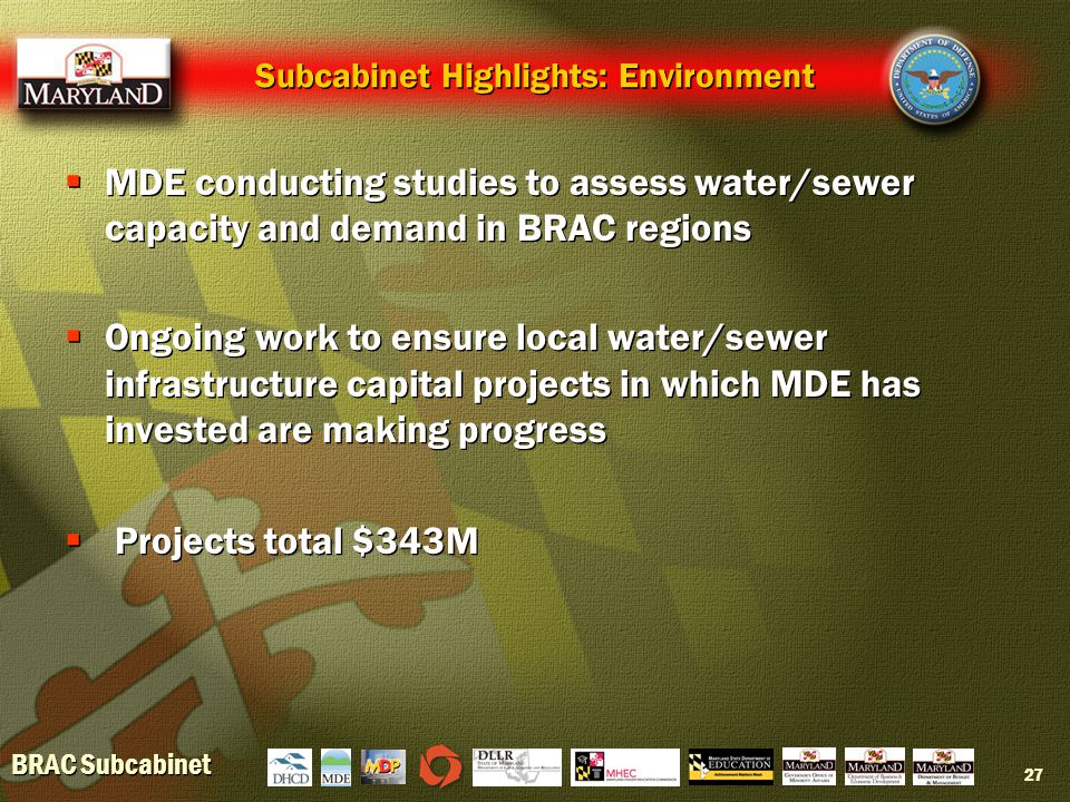 BRAC Subcabinet 27 Subcabinet Highlights: Environment  MDE conducting studies to assess water/sewer capacity and demand in BRAC regions  Ongoing work to ensure local water/sewer infrastructure capital projects in which MDE has invested are making progress  Projects total $343M  MDE conducting studies to assess water/sewer capacity and demand in BRAC regions  Ongoing work to ensure local water/sewer infrastructure capital projects in which MDE has invested are making progress  Projects total $343M