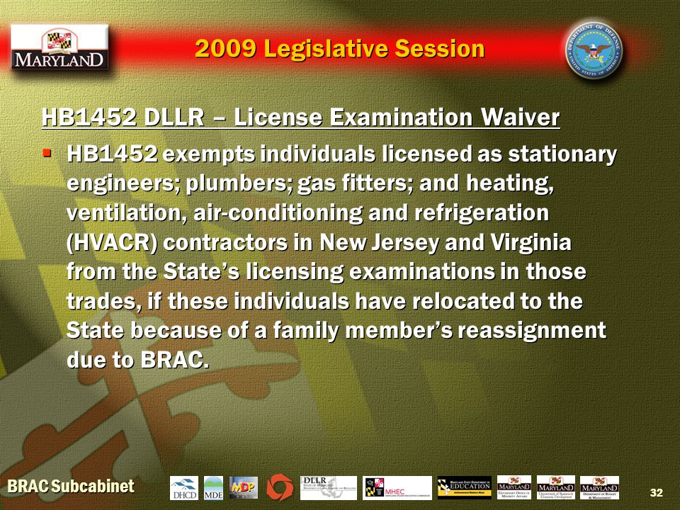 BRAC Subcabinet 32 2009 Legislative Session HB1452 DLLR – License Examination Waiver  HB1452 exempts individuals licensed as stationary engineers; plumbers; gas fitters; and heating, ventilation, air-conditioning and refrigeration (HVACR) contractors in New Jersey and Virginia from the State's licensing examinations in those trades, if these individuals have relocated to the State because of a family member's reassignment due to BRAC.