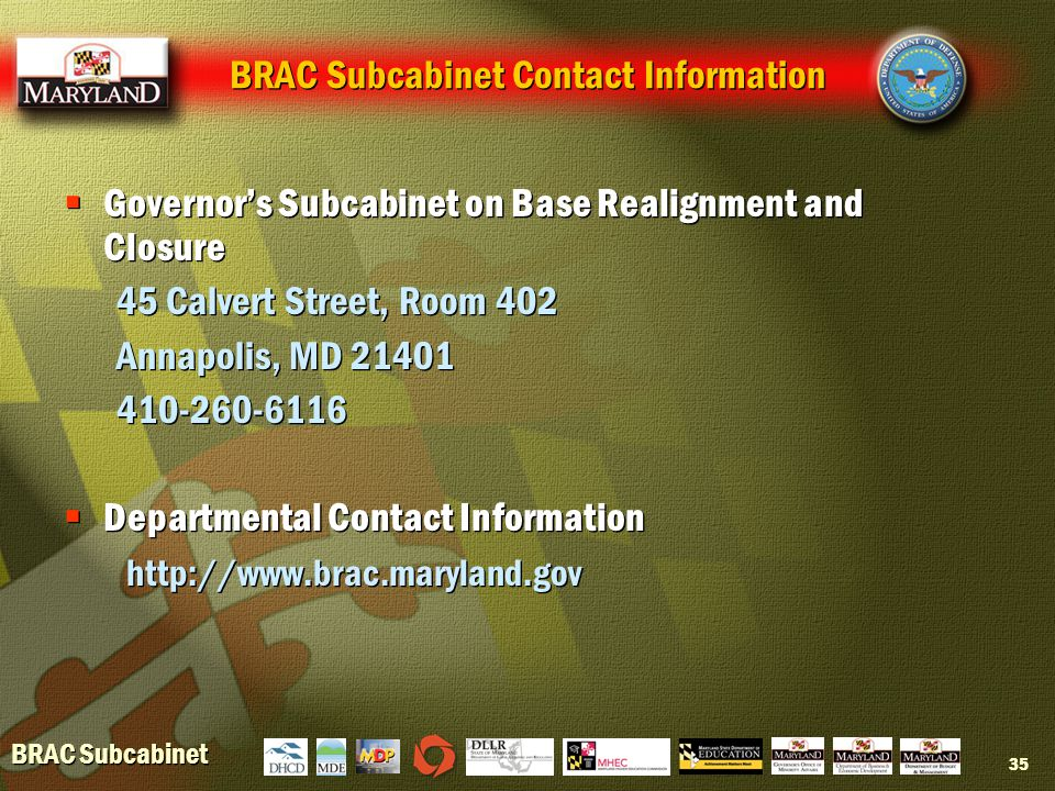 BRAC Subcabinet 35 BRAC Subcabinet Contact Information  Governor's Subcabinet on Base Realignment and Closure 45 Calvert Street, Room 402 Annapolis, MD 21401 410-260-6116  Departmental Contact Information http://www.brac.maryland.gov  Governor's Subcabinet on Base Realignment and Closure 45 Calvert Street, Room 402 Annapolis, MD 21401 410-260-6116  Departmental Contact Information http://www.brac.maryland.gov