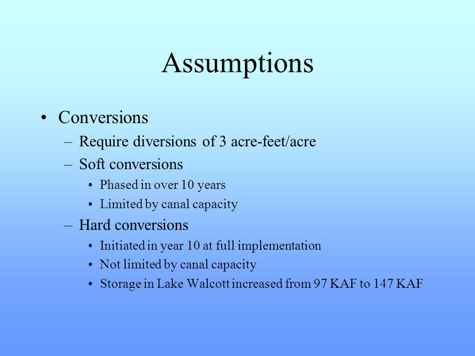 Assumptions Conversions –Require diversions of 3 acre-feet/acre –Soft conversions Phased in over 10 years Limited by canal capacity –Hard conversions Initiated in year 10 at full implementation Not limited by canal capacity Storage in Lake Walcott increased from 97 KAF to 147 KAF