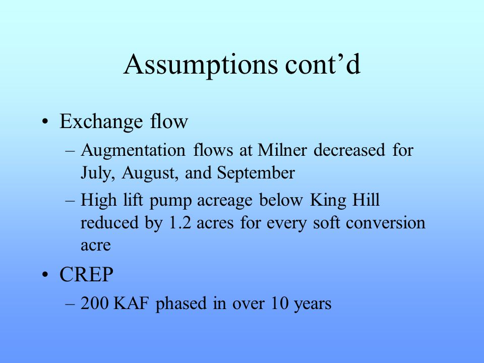 Assumptions cont'd Exchange flow –Augmentation flows at Milner decreased for July, August, and September –High lift pump acreage below King Hill reduced by 1.2 acres for every soft conversion acre CREP –200 KAF phased in over 10 years