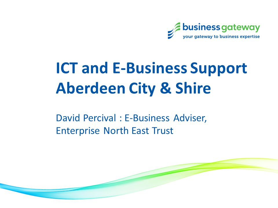 ICT and E-Business Support Aberdeen City & Shire David Percival : E-Business Adviser, Enterprise North East Trust