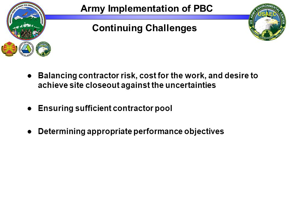 Continuing Challenges Balancing contractor risk, cost for the work, and desire to achieve site closeout against the uncertainties Ensuring sufficient contractor pool Determining appropriate performance objectives Army Implementation of PBC