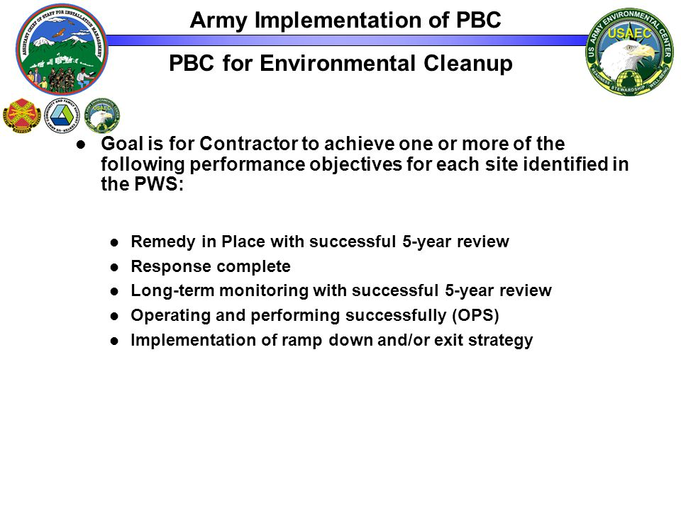 PBC for Environmental Cleanup Goal is for Contractor to achieve one or more of the following performance objectives for each site identified in the PWS: Remedy in Place with successful 5-year review Response complete Long-term monitoring with successful 5-year review Operating and performing successfully (OPS) Implementation of ramp down and/or exit strategy Army Implementation of PBC