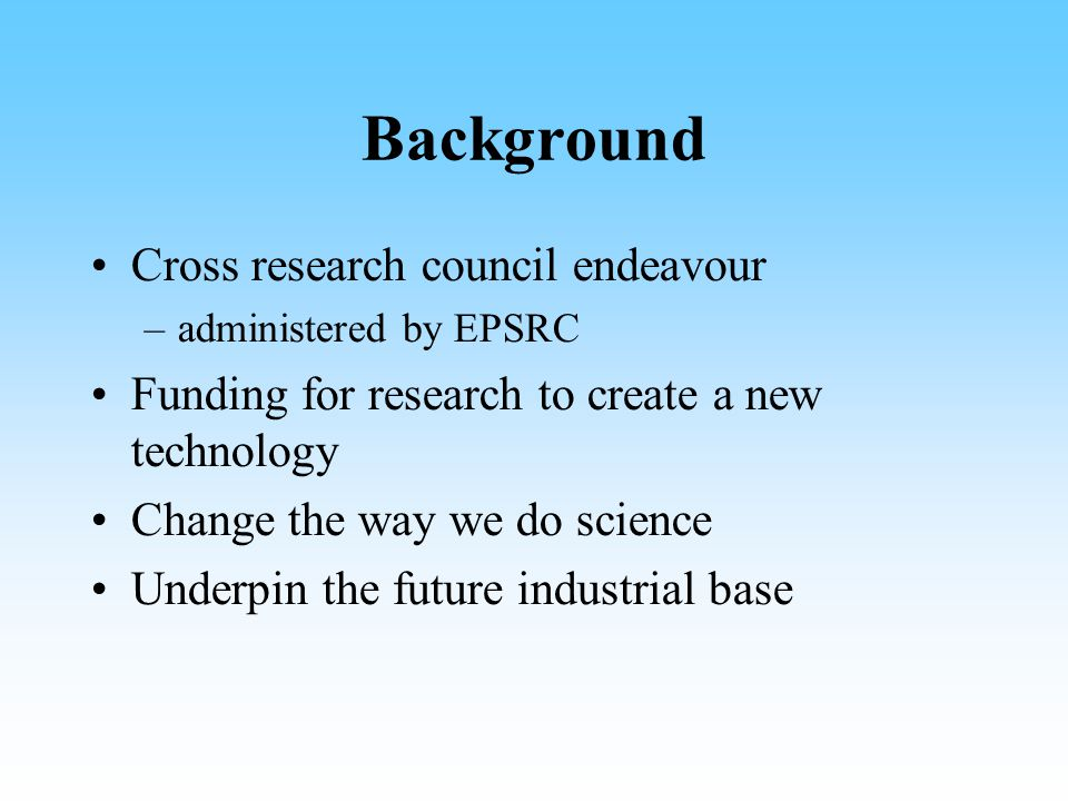 Background Cross research council endeavour –administered by EPSRC Funding for research to create a new technology Change the way we do science Underpin the future industrial base