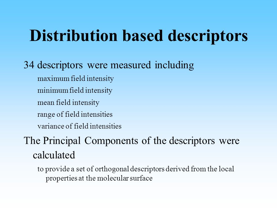 Distribution based descriptors 34 descriptors were measured including maximum field intensity minimum field intensity mean field intensity range of field intensities variance of field intensities The Principal Components of the descriptors were calculated to provide a set of orthogonal descriptors derived from the local properties at the molecular surface
