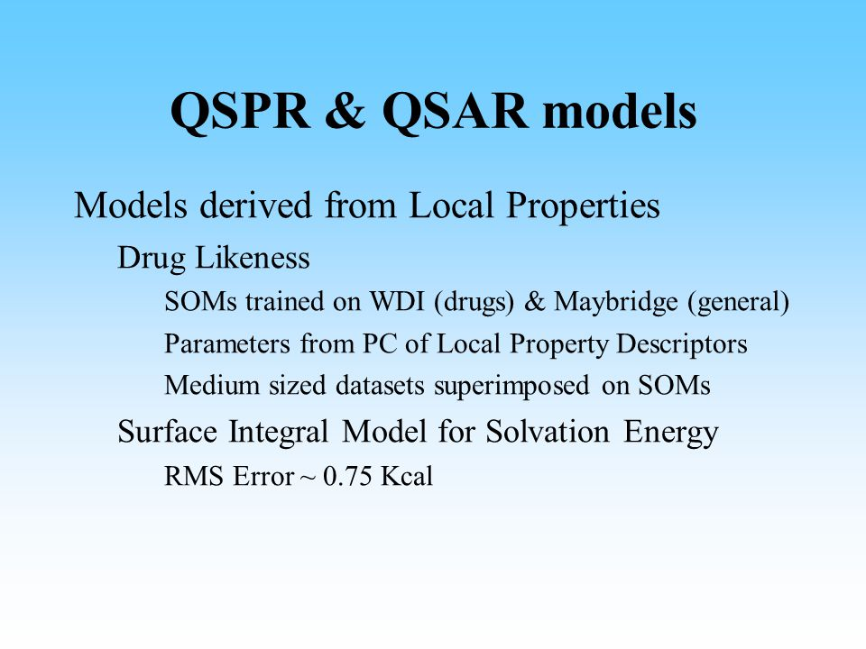 QSPR & QSAR models Models derived from Local Properties Drug Likeness SOMs trained on WDI (drugs) & Maybridge (general) Parameters from PC of Local Property Descriptors Medium sized datasets superimposed on SOMs Surface Integral Model for Solvation Energy RMS Error ~ 0.75 Kcal
