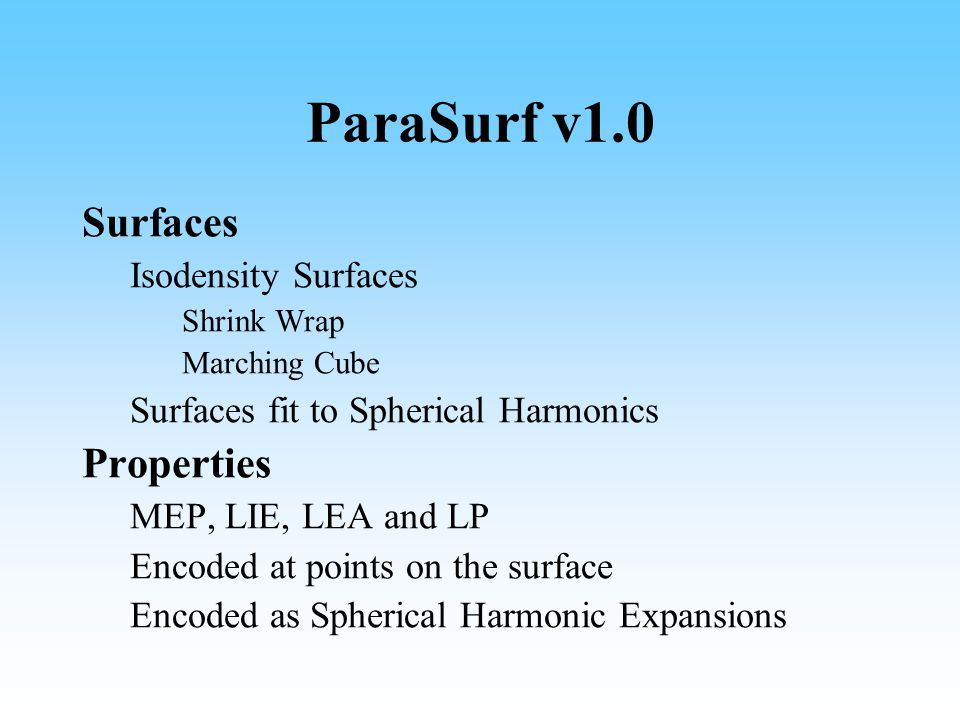 ParaSurf v1.0 Surfaces Isodensity Surfaces Shrink Wrap Marching Cube Surfaces fit to Spherical Harmonics Properties MEP, LIE, LEA and LP Encoded at points on the surface Encoded as Spherical Harmonic Expansions