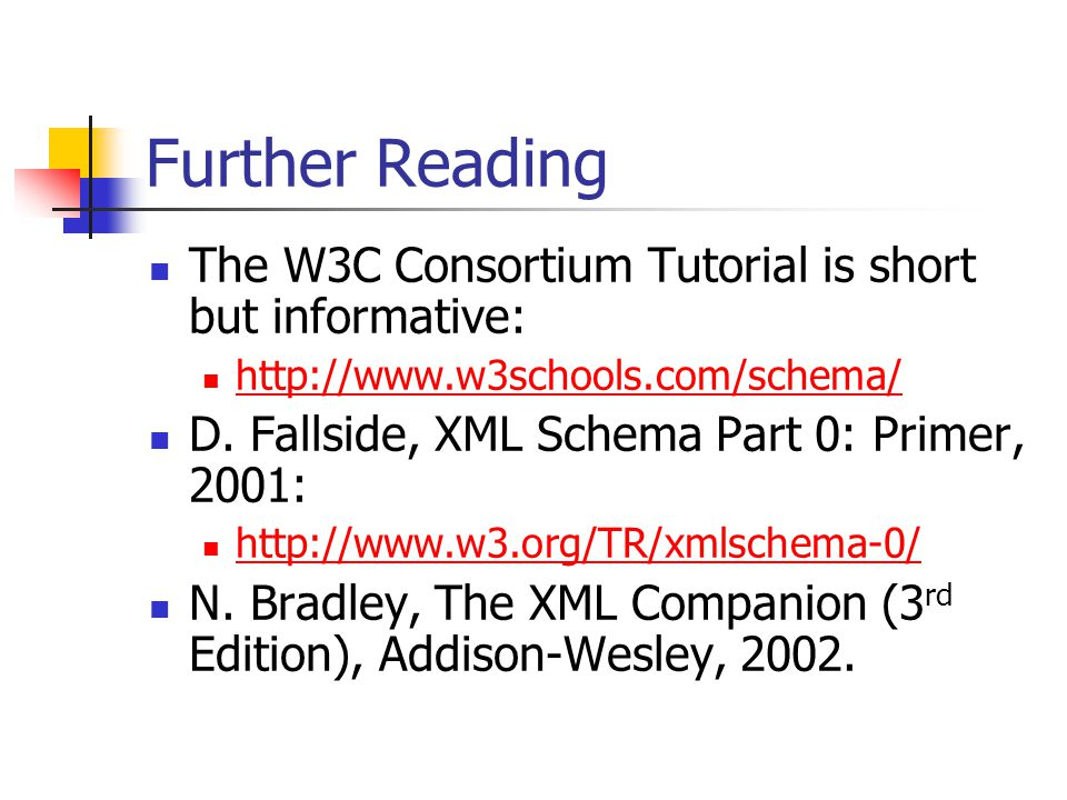 Further Reading The W3C Consortium Tutorial is short but informative: http://www.w3schools.com/schema/ D.