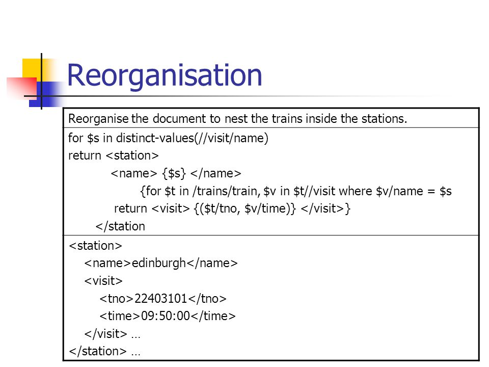 Reorganisation Reorganise the document to nest the trains inside the stations. for $s in distinct-values(//visit/name) return {$s} {for $t in /trains/