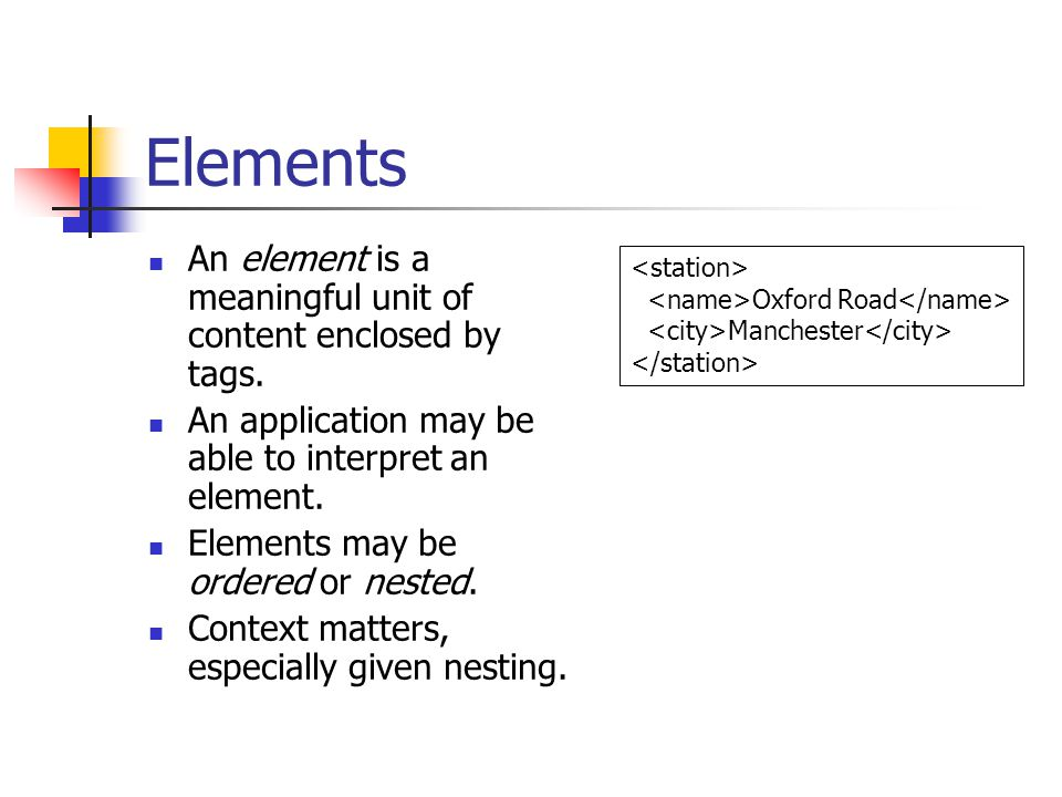 Elements An element is a meaningful unit of content enclosed by tags. An application may be able to interpret an element. Elements may be ordered or n