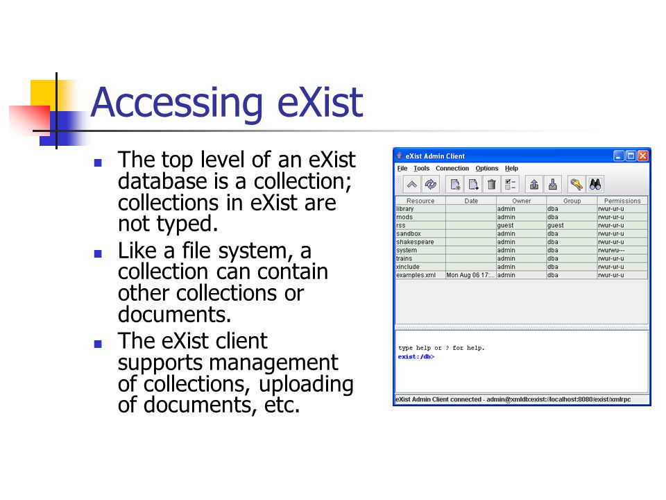 Accessing eXist The top level of an eXist database is a collection; collections in eXist are not typed. Like a file system, a collection can contain o
