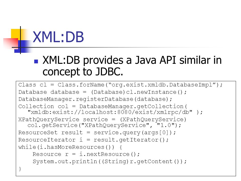 "XML:DB XML:DB provides a Java API similar in concept to JDBC. Class cl = Class.forName(""org.exist.xmldb.DatabaseImpl""); Database database = (Database)"