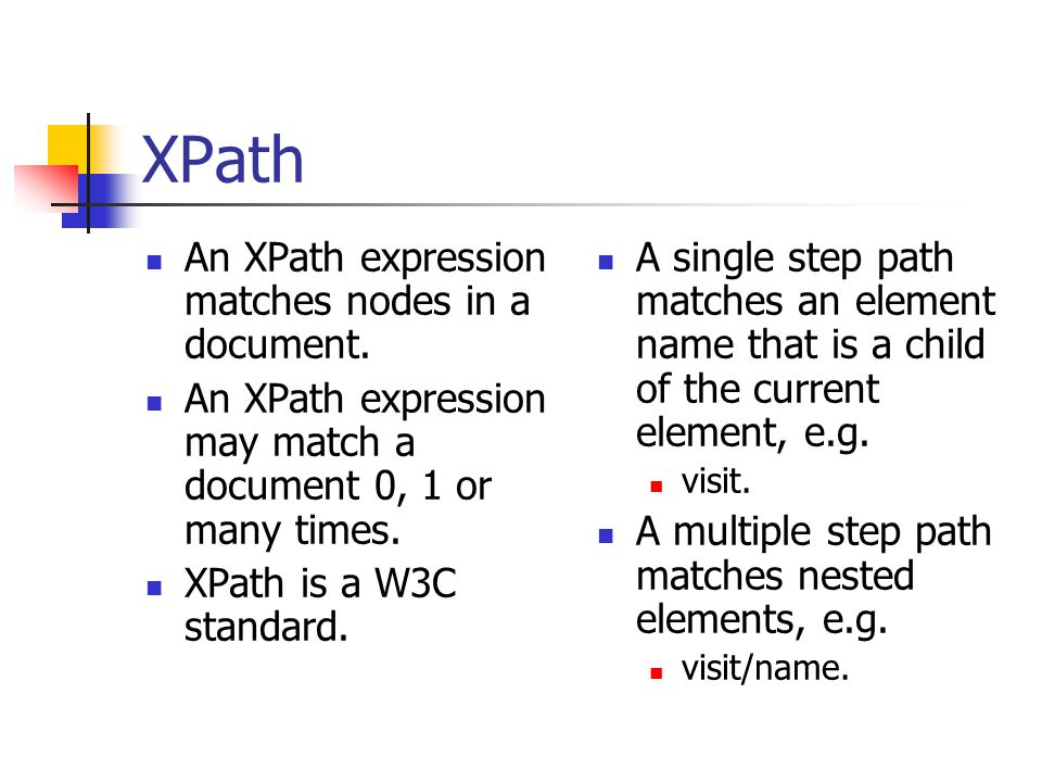 XPath An XPath expression matches nodes in a document. An XPath expression may match a document 0, 1 or many times. XPath is a W3C standard. A single
