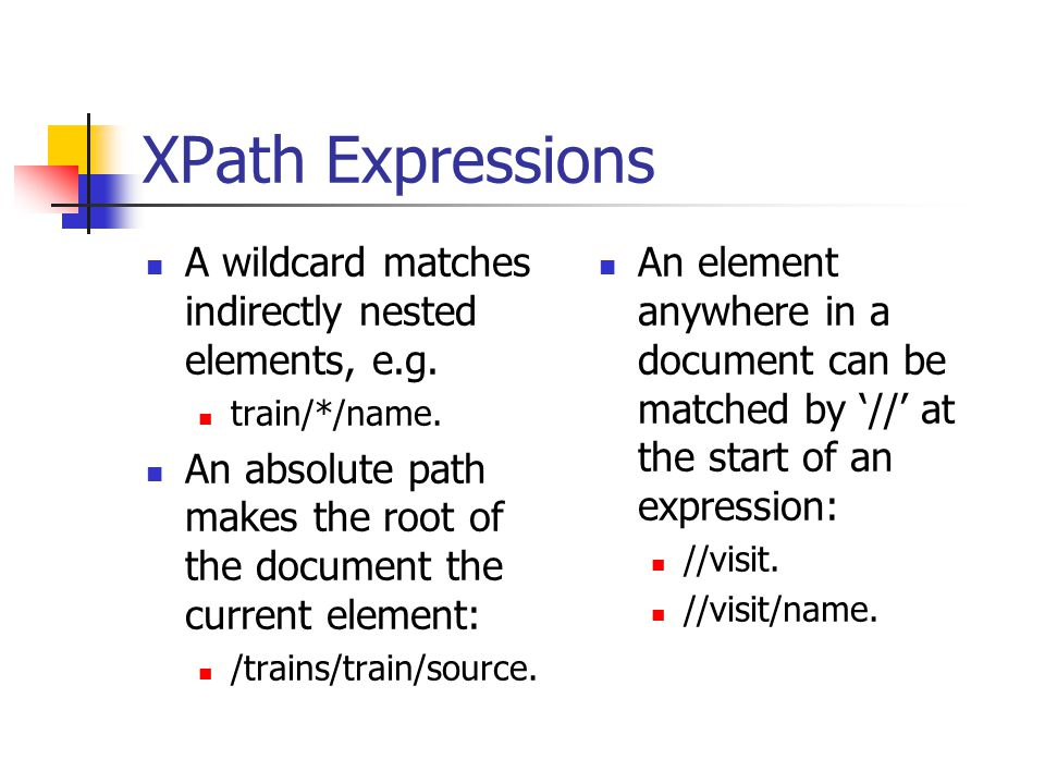 XPath Expressions A wildcard matches indirectly nested elements, e.g. train/*/name. An absolute path makes the root of the document the current elemen