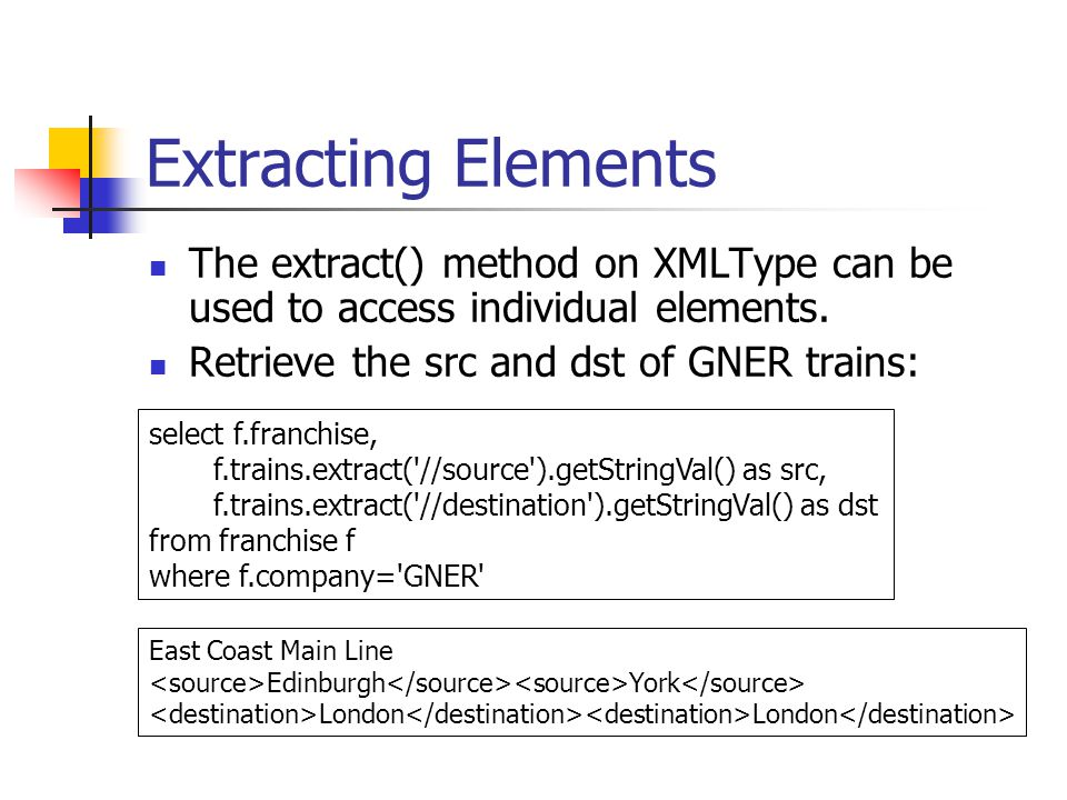 Extracting Elements The extract() method on XMLType can be used to access individual elements. Retrieve the src and dst of GNER trains: select f.franc
