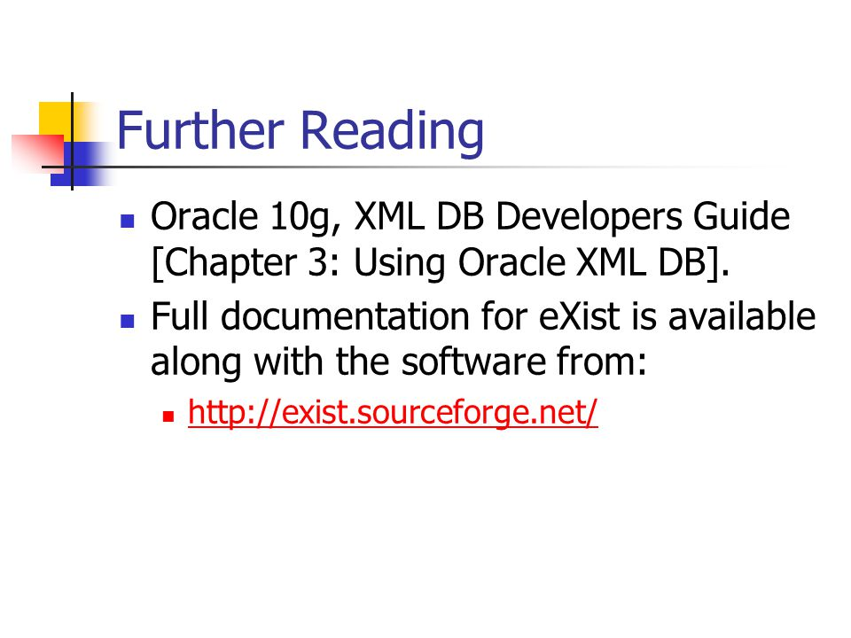 Further Reading Oracle 10g, XML DB Developers Guide [Chapter 3: Using Oracle XML DB]. Full documentation for eXist is available along with the softwar