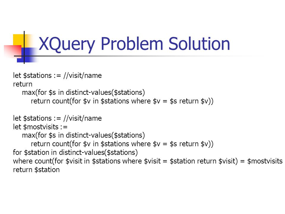 XQuery Problem Solution let $stations := //visit/name return max(for $s in distinct-values($stations) return count(for $v in $stations where $v = $s r