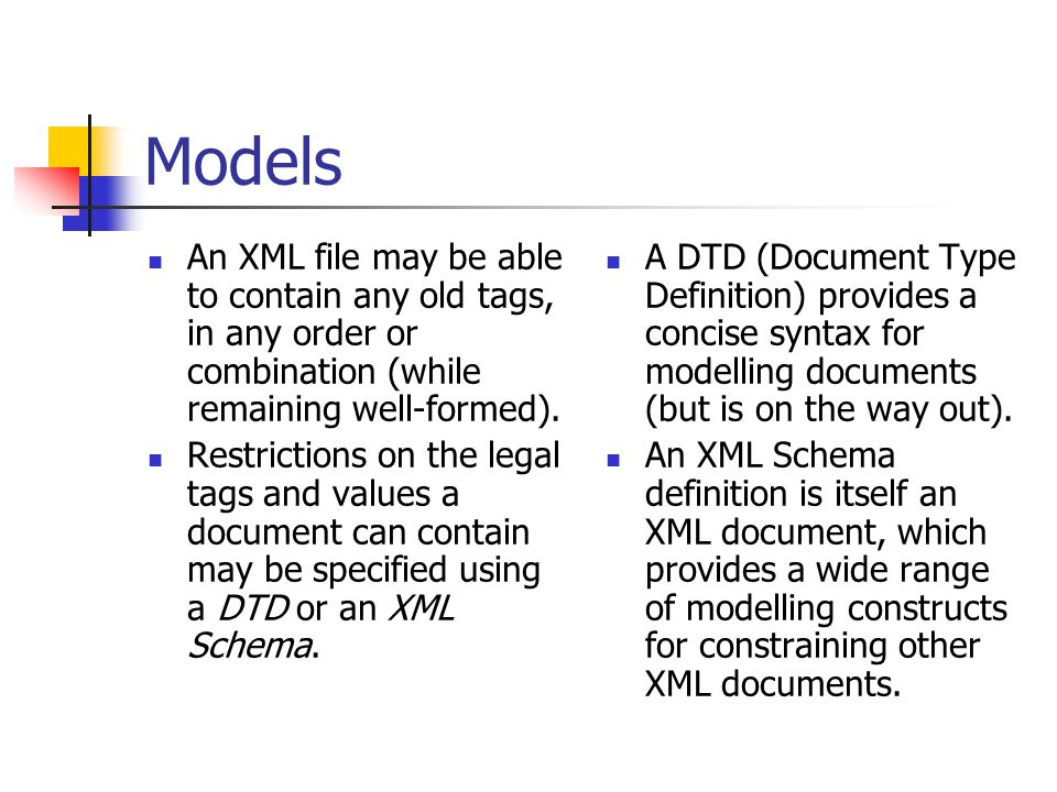 Models An XML file may be able to contain any old tags, in any order or combination (while remaining well-formed). Restrictions on the legal tags and