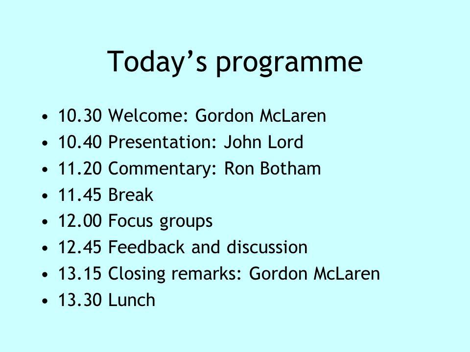 Today's programme 10.30 Welcome: Gordon McLaren 10.40 Presentation: John Lord 11.20 Commentary: Ron Botham 11.45 Break 12.00 Focus groups 12.45 Feedba