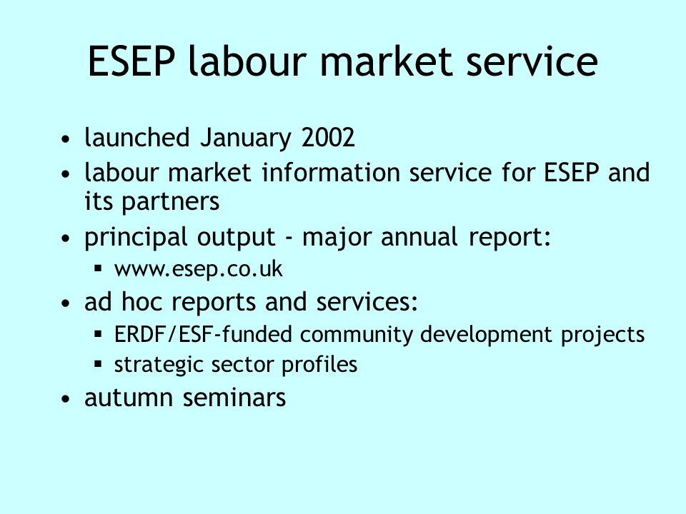 ESEP labour market service launched January 2002 labour market information service for ESEP and its partners principal output - major annual report:  www.esep.co.uk ad hoc reports and services:  ERDF/ESF-funded community development projects  strategic sector profiles autumn seminars