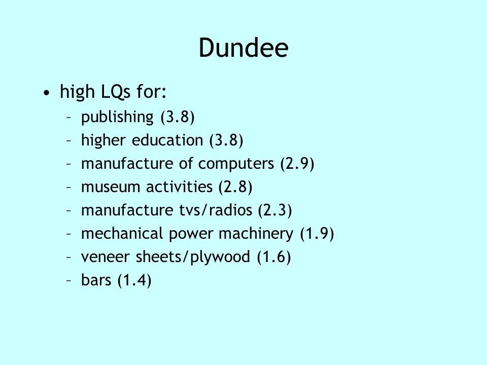 Dundee high LQs for: –publishing (3.8) –higher education (3.8) –manufacture of computers (2.9) –museum activities (2.8) –manufacture tvs/radios (2.3) –mechanical power machinery (1.9) –veneer sheets/plywood (1.6) –bars (1.4)