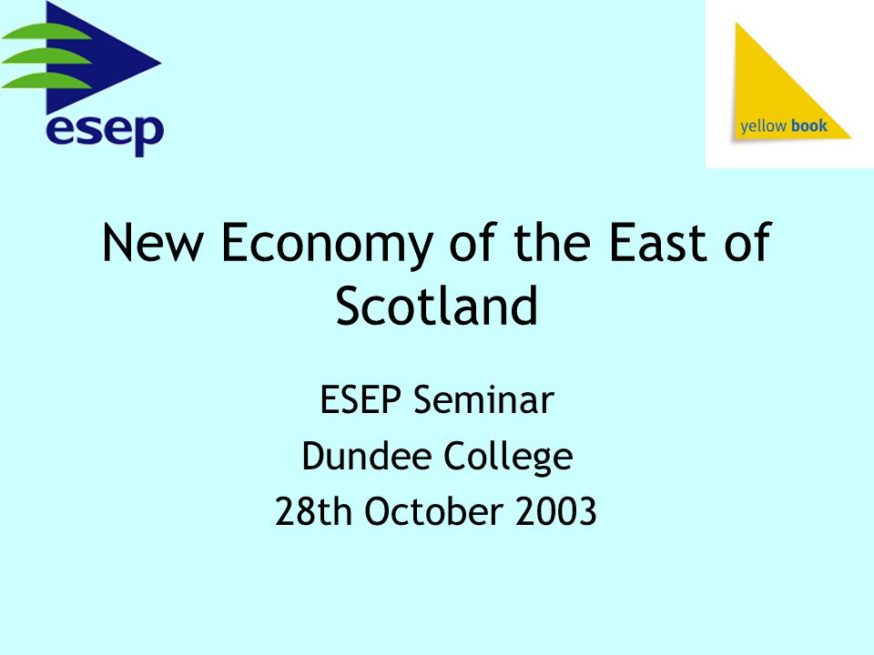 New Economy of the East of Scotland ESEP Seminar Dundee College 28th October 2003