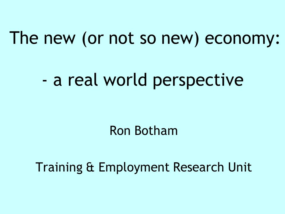 The new (or not so new) economy: - a real world perspective Ron Botham Training & Employment Research Unit