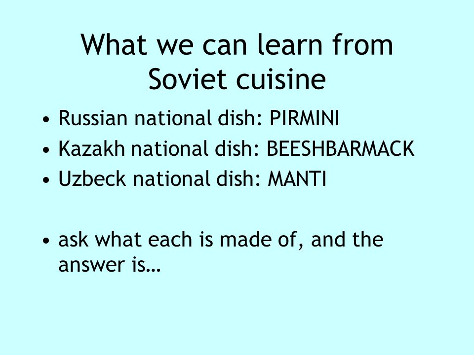 What we can learn from Soviet cuisine Russian national dish: PIRMINI Kazakh national dish: BEESHBARMACK Uzbeck national dish: MANTI ask what each is made of, and the answer is…