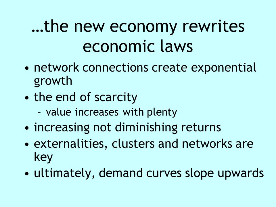 …the new economy rewrites economic laws network connections create exponential growth the end of scarcity –value increases with plenty increasing not diminishing returns externalities, clusters and networks are key ultimately, demand curves slope upwards
