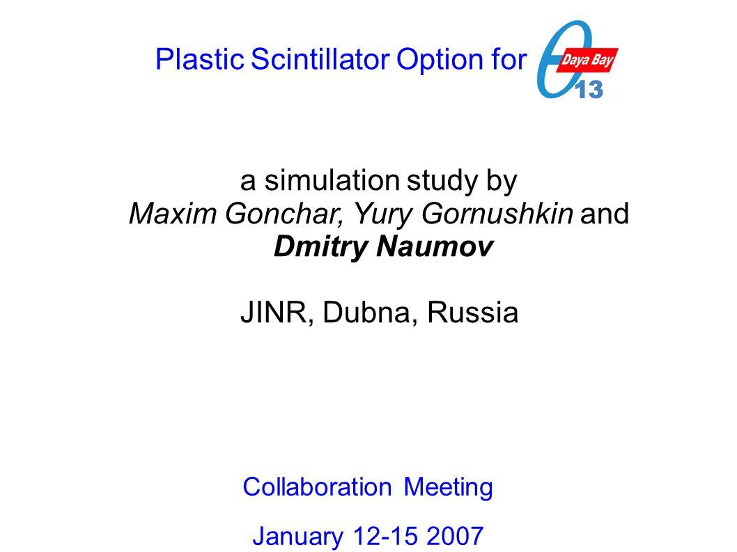 Plastic Scintillator Option for DB a simulation study by Maxim Gonchar, Yury Gornushkin and Dmitry Naumov JINR, Dubna, Russia Collaboration Meeting January 12-15 2007