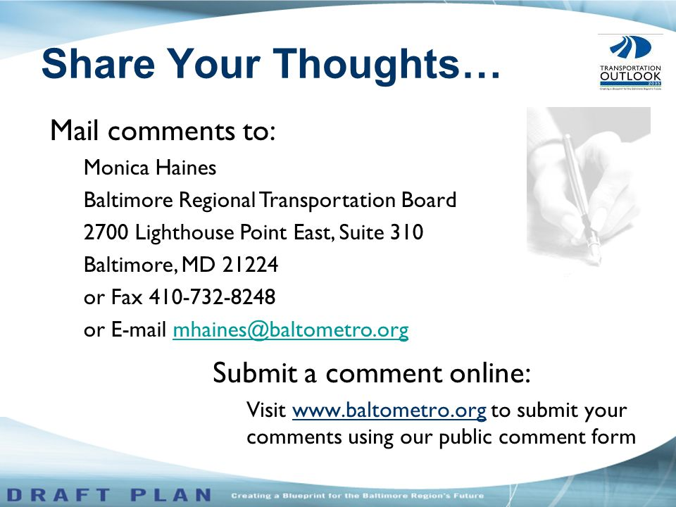 Submit a comment online: Visit www.baltometro.org to submit your comments using our public comment form Mail comments to: Monica Haines Baltimore Regional Transportation Board 2700 Lighthouse Point East, Suite 310 Baltimore, MD 21224 or Fax 410-732-8248 or E-mail mhaines@baltometro.orgmhaines@baltometro.org Share Your Thoughts…