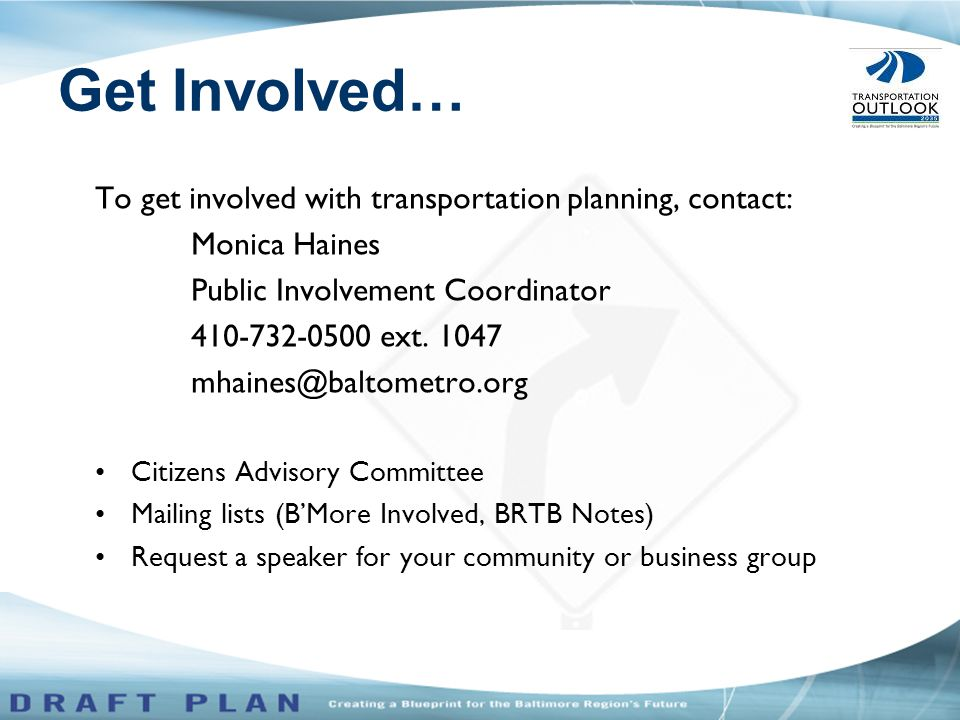 To get involved with transportation planning, contact: Monica Haines Public Involvement Coordinator 410-732-0500 ext.
