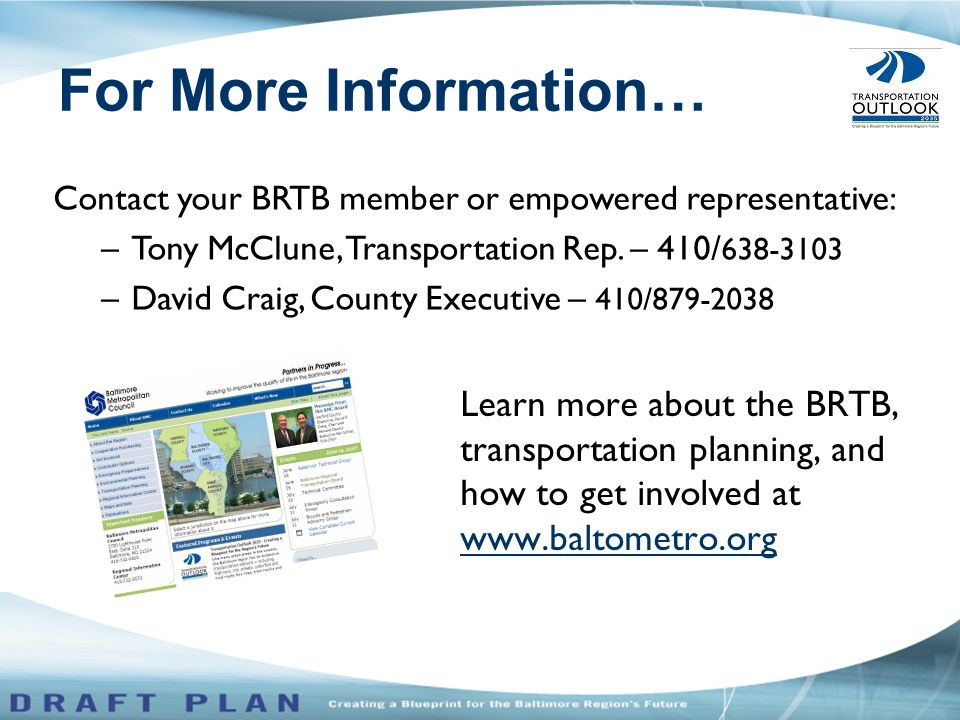 Learn more about the BRTB, transportation planning, and how to get involved at www.baltometro.org Contact your BRTB member or empowered representative: –Tony McClune, Transportation Rep.