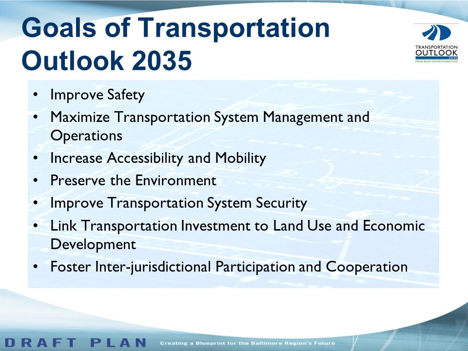 Improve Safety Maximize Transportation System Management and Operations Increase Accessibility and Mobility Preserve the Environment Improve Transportation System Security Link Transportation Investment to Land Use and Economic Development Foster Inter-jurisdictional Participation and Cooperation Goals of Transportation Outlook 2035