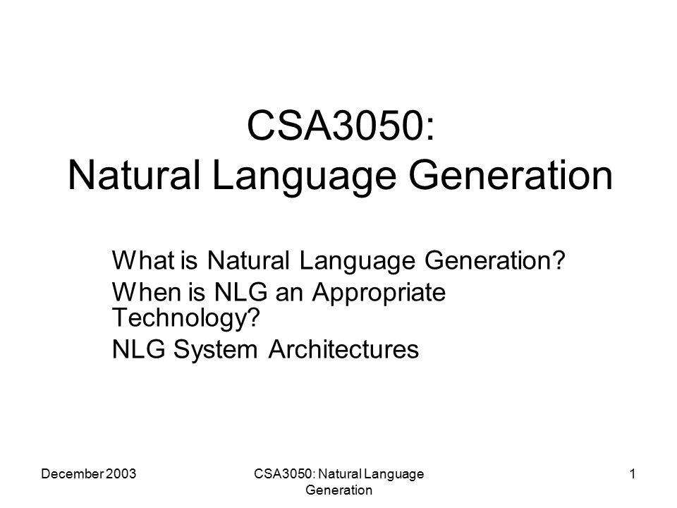 December 2003CSA3050: Natural Language Generation 2 Acknowledgements & Resources Ehud Reiter and Robert Dale, Building Natural Language Generation Systems, Cambridge:2000.